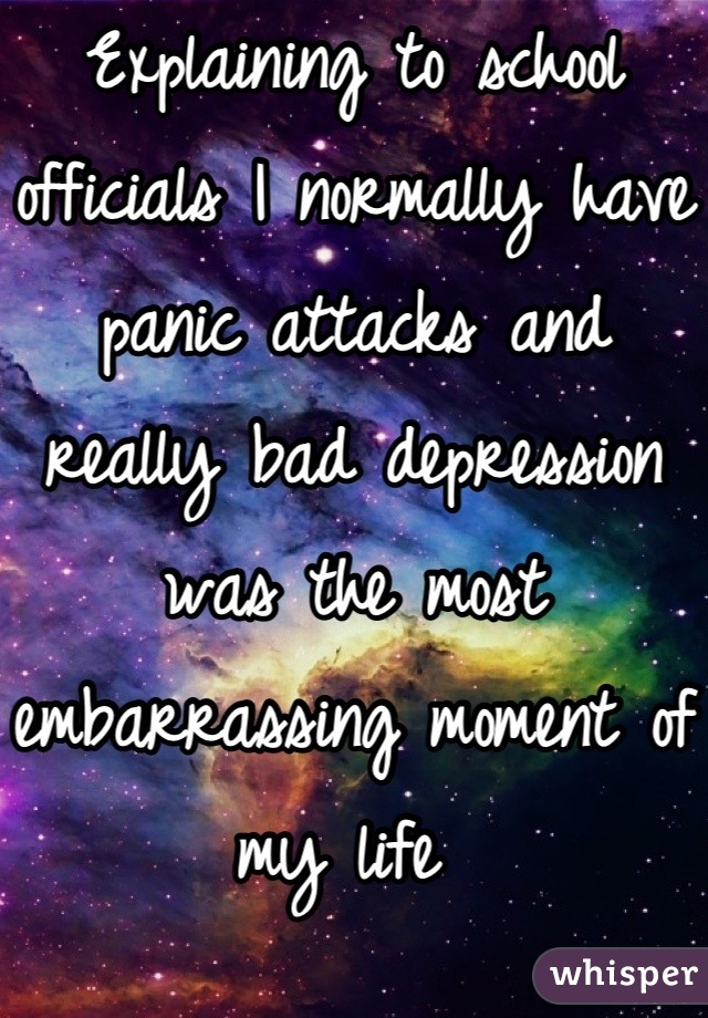 Explaining to school officials I normally have panic attacks and really bad depression was the most embarrassing moment of my life