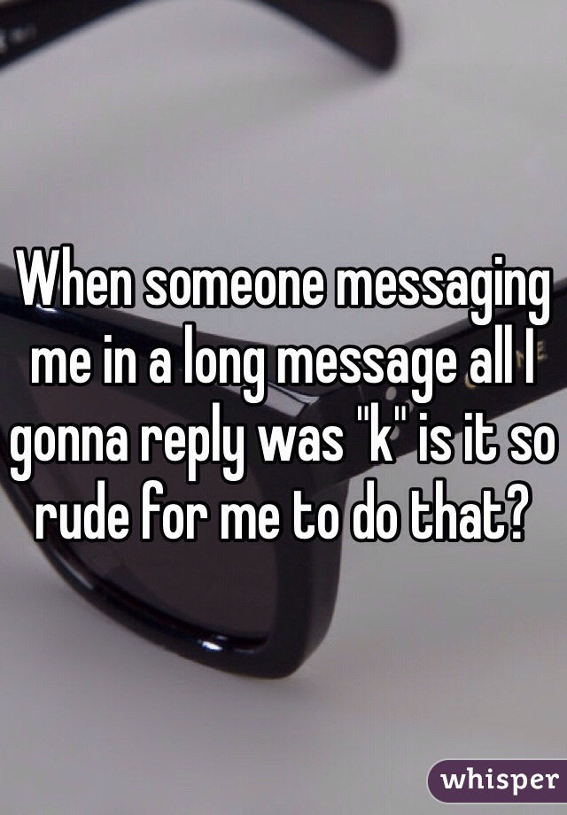 "When someone messaging me in a long message all I gonna reply was ""k"" is it so rude for me to do that?"