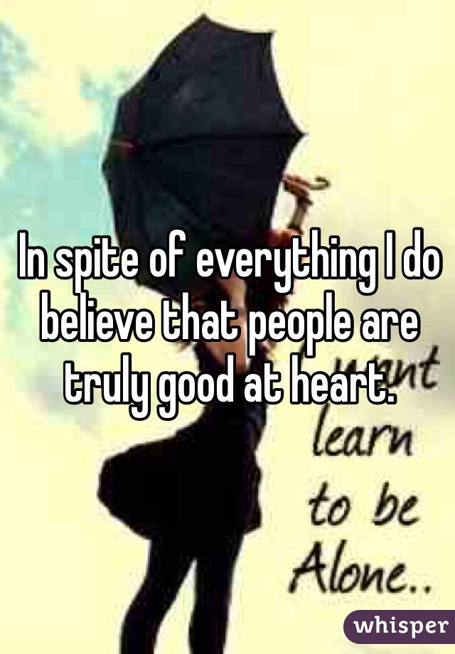 In spite of everything I do believe that people are truly good at heart.