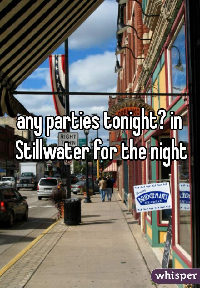 any parties tonight? in Stillwater for the night