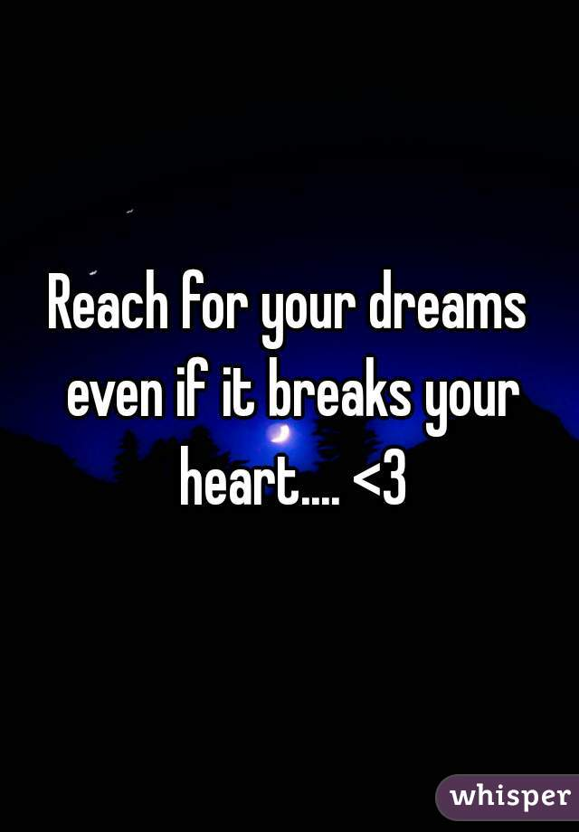 Reach for your dreams even if it breaks your heart.... <3