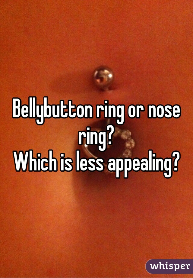 Bellybutton ring or nose ring? Which is less appealing?
