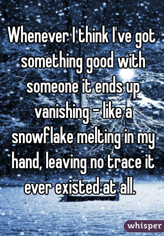 Whenever I think I've got something good with someone it ends up vanishing - like a snowflake melting in my hand, leaving no trace it ever existed at all.