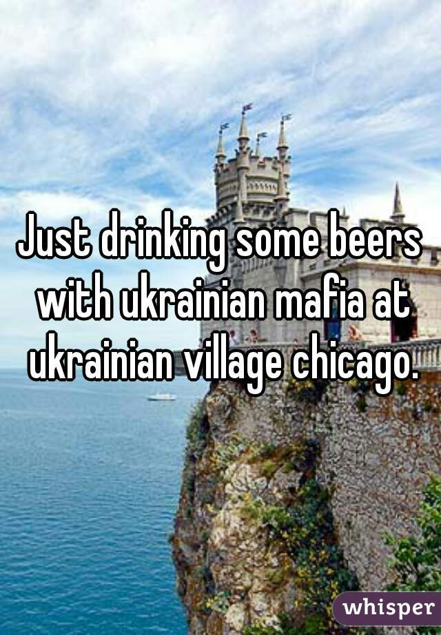 Just drinking some beers with ukrainian mafia at ukrainian village chicago.
