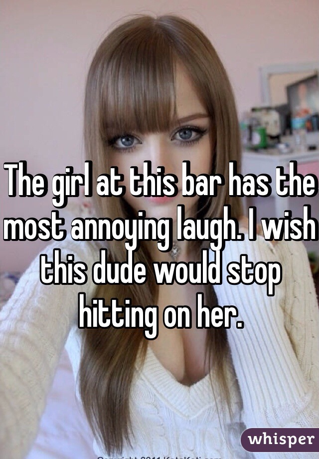 The girl at this bar has the most annoying laugh. I wish this dude would stop hitting on her.