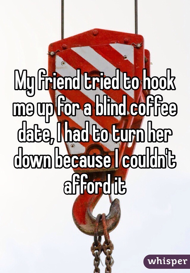 My friend tried to hook me up for a blind coffee date, I had to turn her down because I couldn't afford it