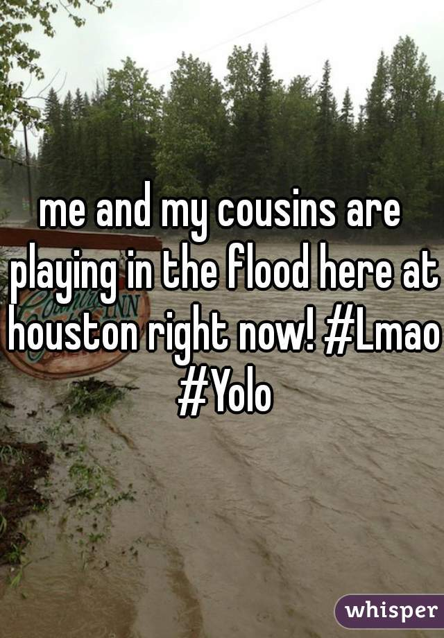 me and my cousins are playing in the flood here at houston right now! #Lmao #Yolo