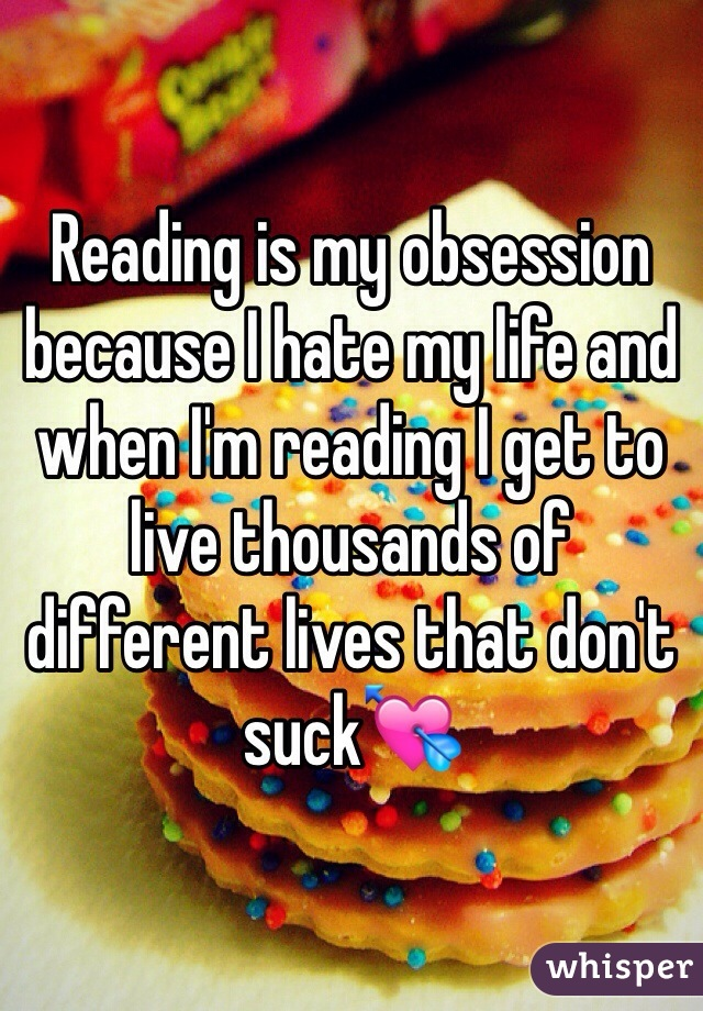 Reading is my obsession because I hate my life and when I'm reading I get to live thousands of different lives that don't suck💘