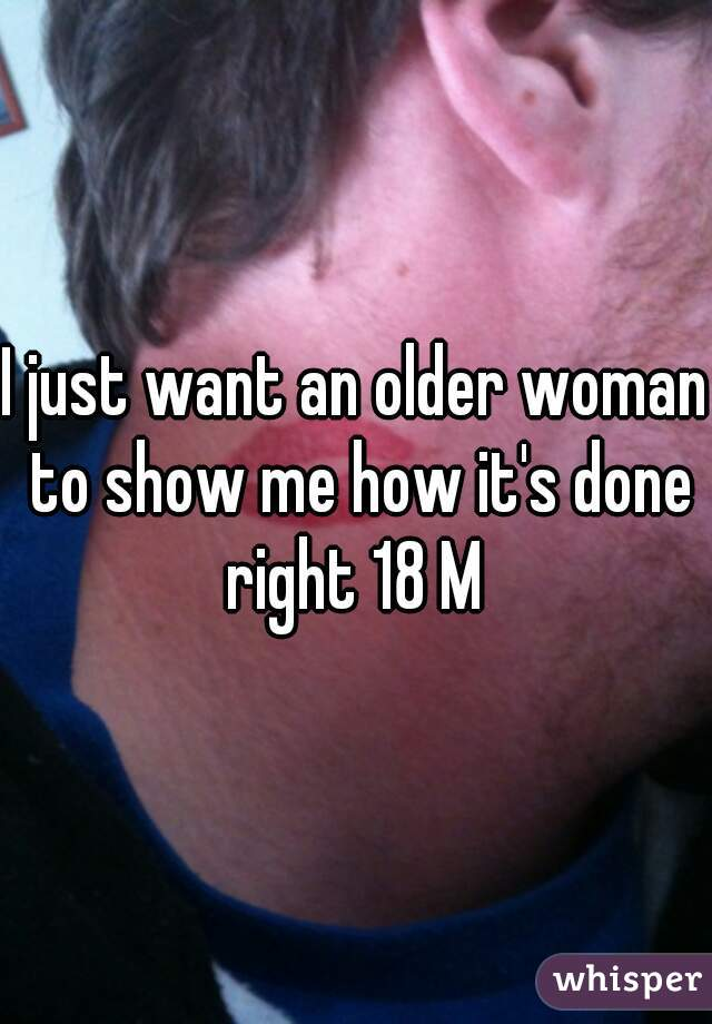 I just want an older woman to show me how it's done right 18 M