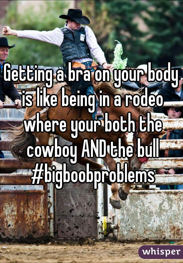 Getting a bra on your body is like being in a rodeo where your both the cowboy AND the bull #bigboobproblems