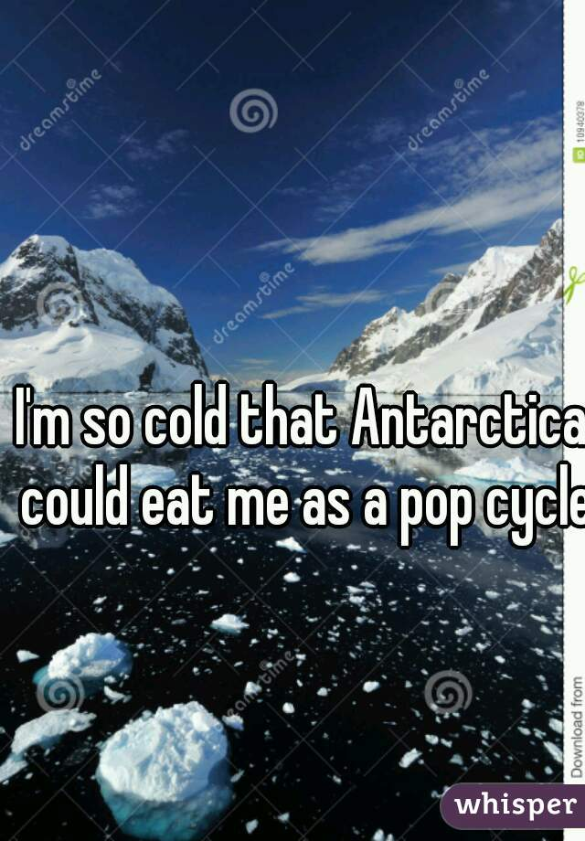 I'm so cold that Antarctica could eat me as a pop cycle