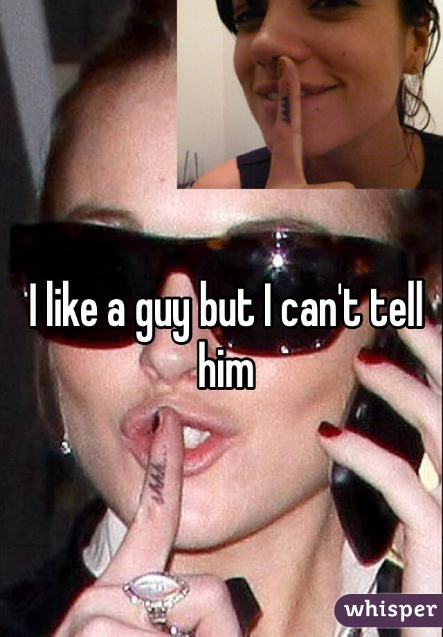 I like a guy but I can't tell him