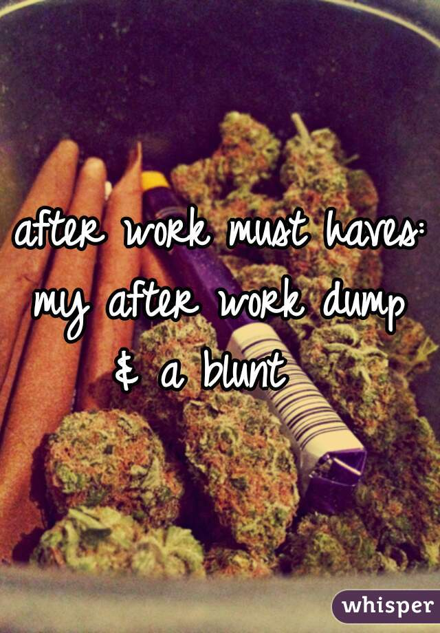 after work must haves:  my after work dump & a blunt