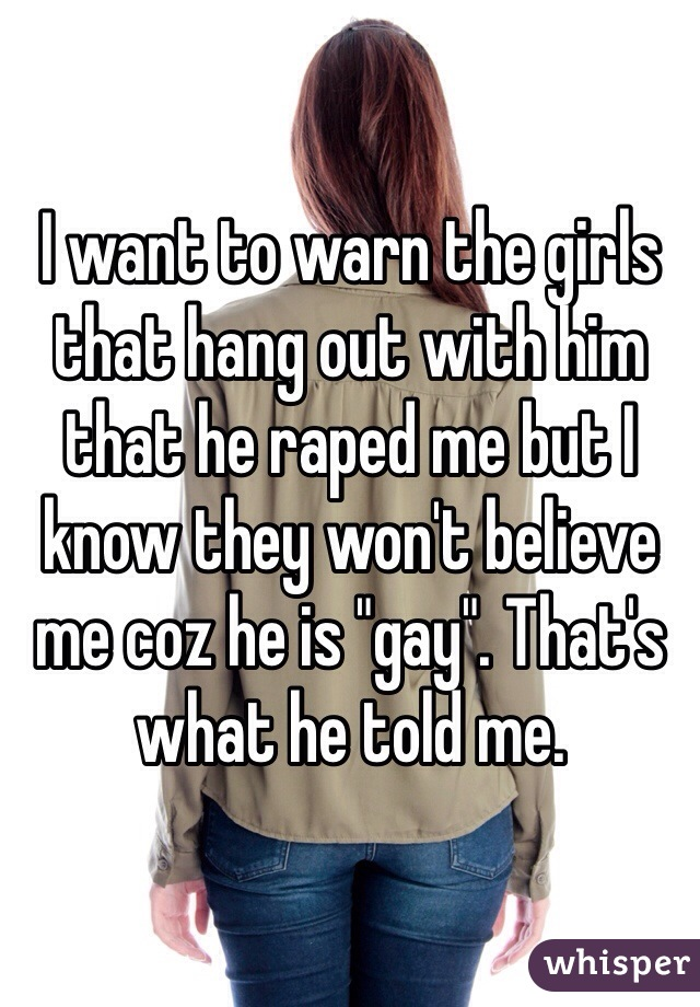 """I want to warn the girls that hang out with him that he raped me but I know they won't believe me coz he is """"gay"""". That's what he told me."""