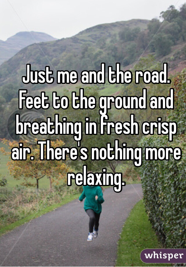 Just me and the road. Feet to the ground and breathing in fresh crisp air. There's nothing more relaxing.