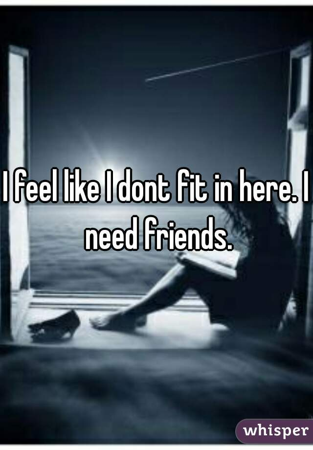 I feel like I dont fit in here. I need friends.
