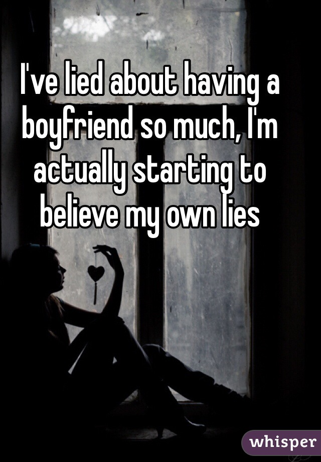 I've lied about having a boyfriend so much, I'm actually starting to believe my own lies