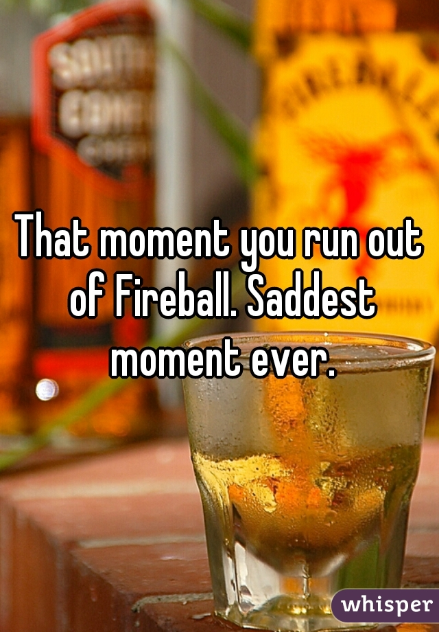 That moment you run out of Fireball. Saddest moment ever.