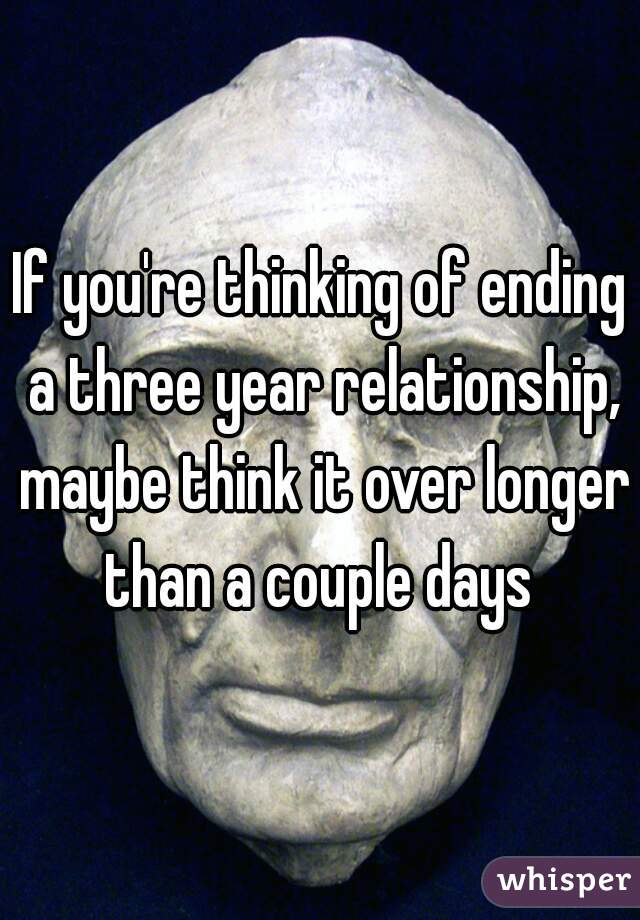 If you're thinking of ending a three year relationship, maybe think it over longer than a couple days