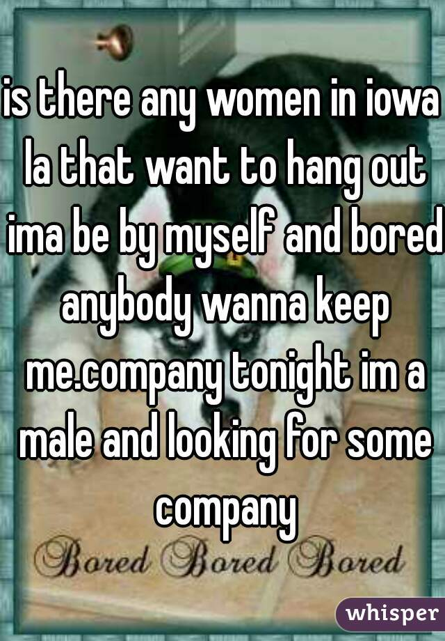 is there any women in iowa la that want to hang out ima be by myself and bored anybody wanna keep me.company tonight im a male and looking for some company