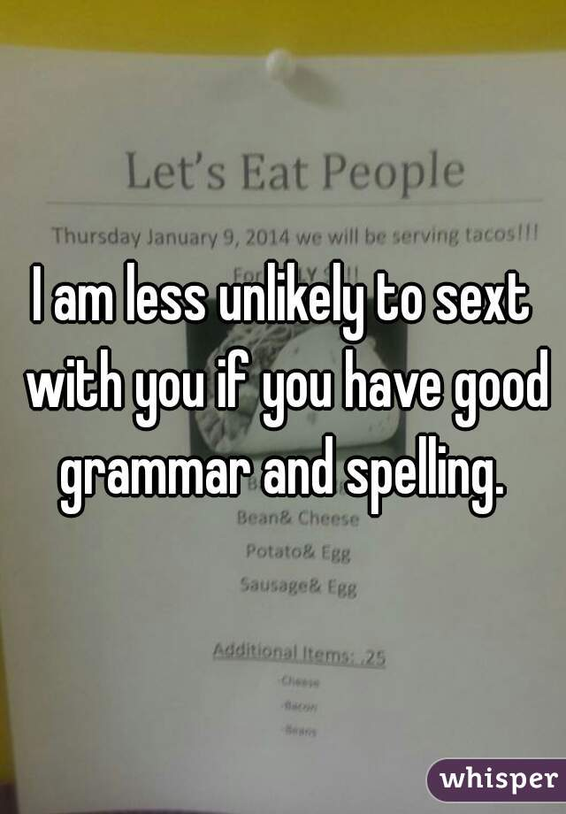 I am less unlikely to sext with you if you have good grammar and spelling.