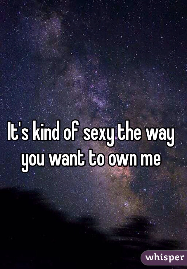 It's kind of sexy the way you want to own me