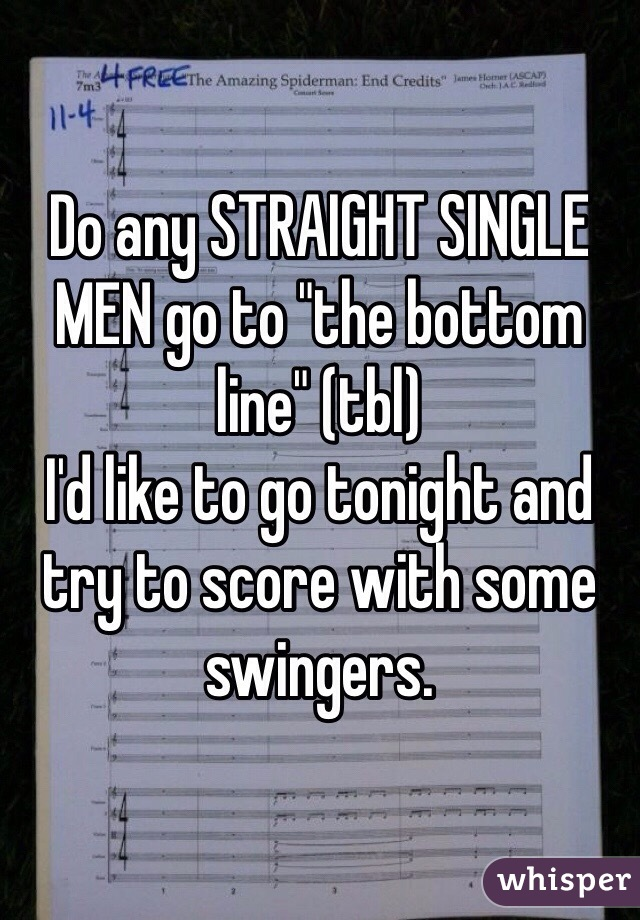 "Do any STRAIGHT SINGLE MEN go to ""the bottom line"" (tbl)  I'd like to go tonight and try to score with some swingers."