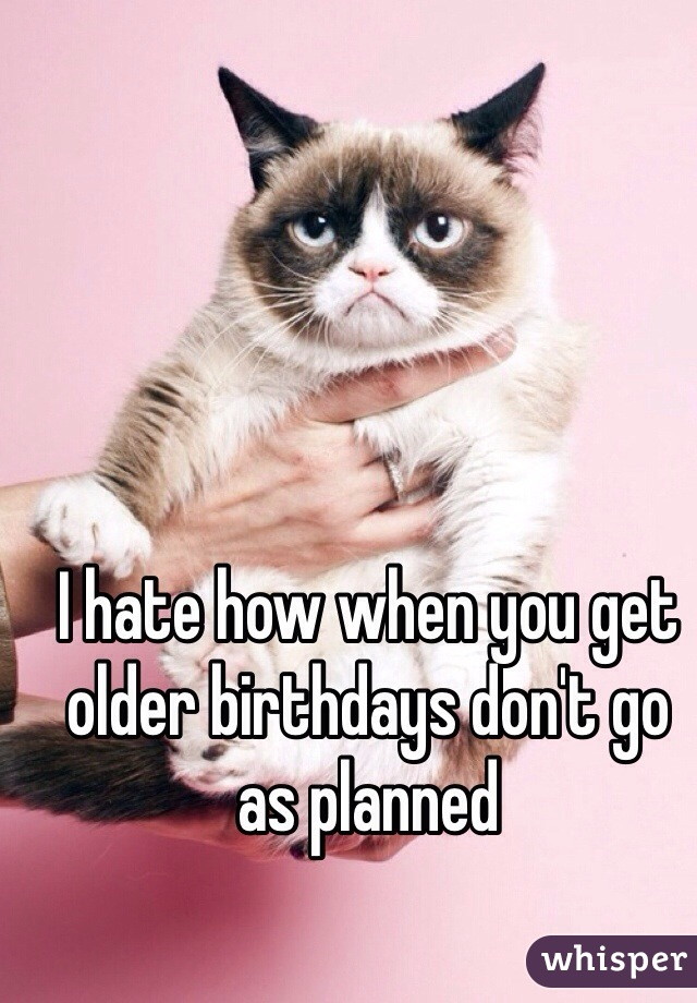 I hate how when you get older birthdays don't go as planned