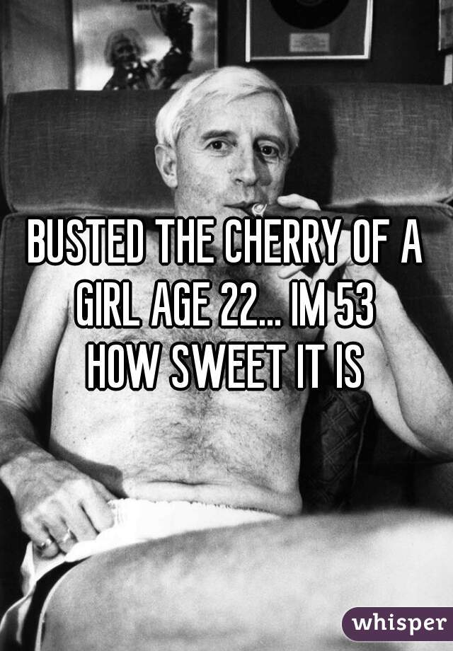 BUSTED THE CHERRY OF A GIRL AGE 22... IM 53  HOW SWEET IT IS