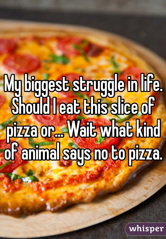 My biggest struggle in life. Should I eat this slice of pizza or... Wait what kind of animal says no to pizza.