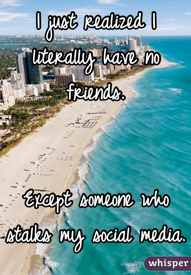 I just realized I literally have no friends.    Except someone who stalks my social media.