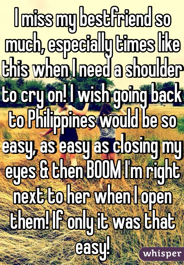 I miss my bestfriend so much, especially times like this when I need a shoulder to cry on! I wish going back to Philippines would be so easy, as easy as closing my eyes & then BOOM I'm right next to her when I open them! If only it was that easy!