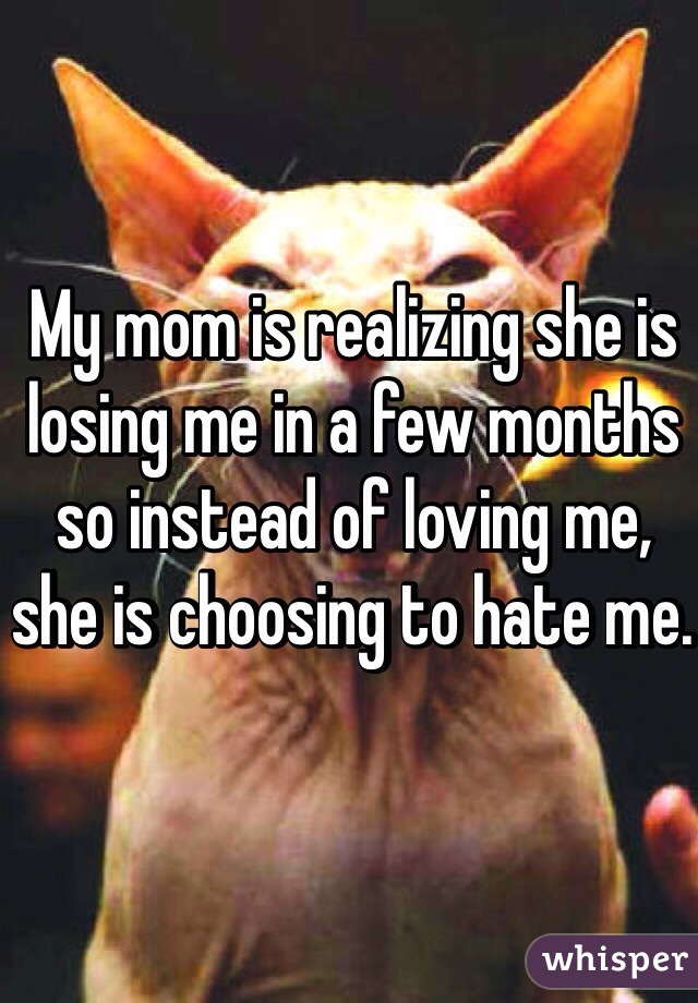 My mom is realizing she is losing me in a few months so instead of loving me, she is choosing to hate me.