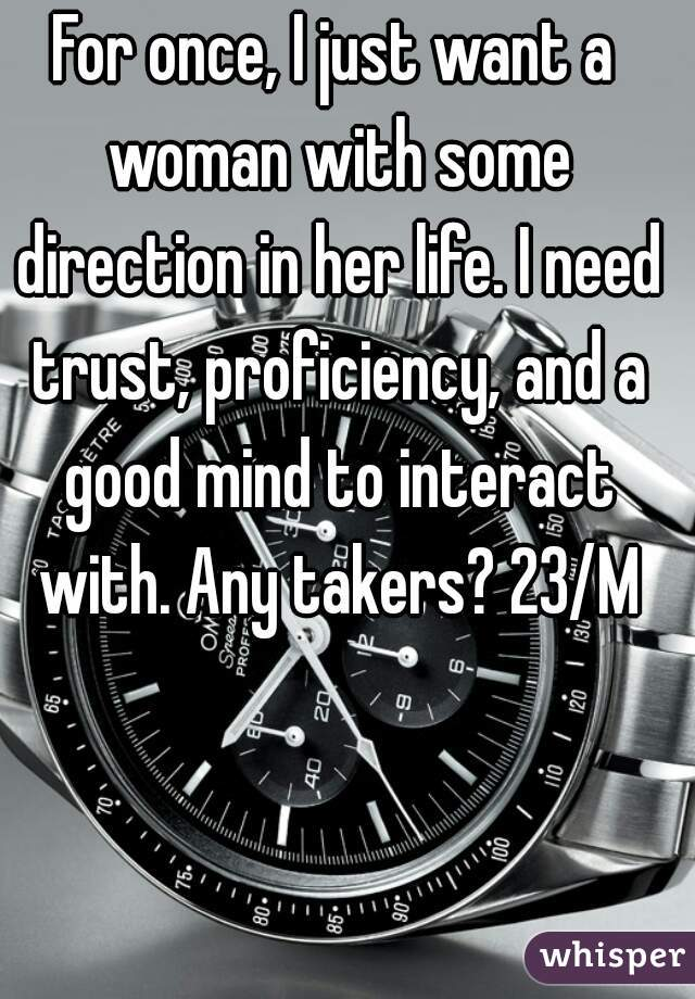 For once, I just want a woman with some direction in her life. I need trust, proficiency, and a good mind to interact with. Any takers? 23/M