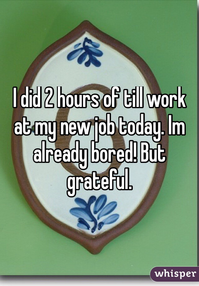 I did 2 hours of till work at my new job today. Im already bored! But grateful.