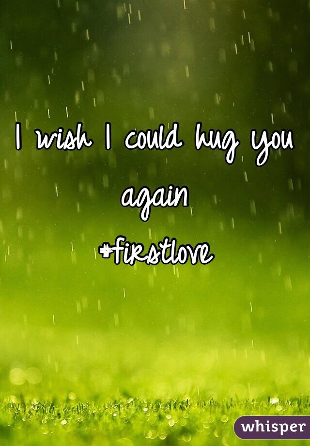 I wish I could hug you again #firstlove