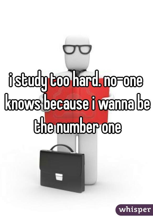 i study too hard. no-one knows because i wanna be the number one