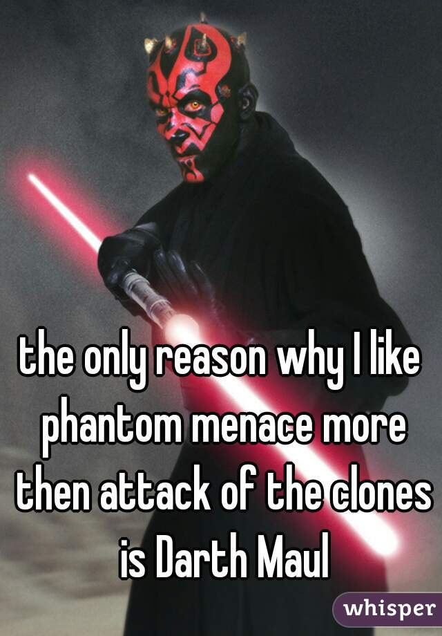 the only reason why I like phantom menace more then attack of the clones is Darth Maul