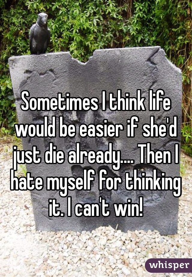 Sometimes I think life would be easier if she'd just die already.... Then I hate myself for thinking it. I can't win!