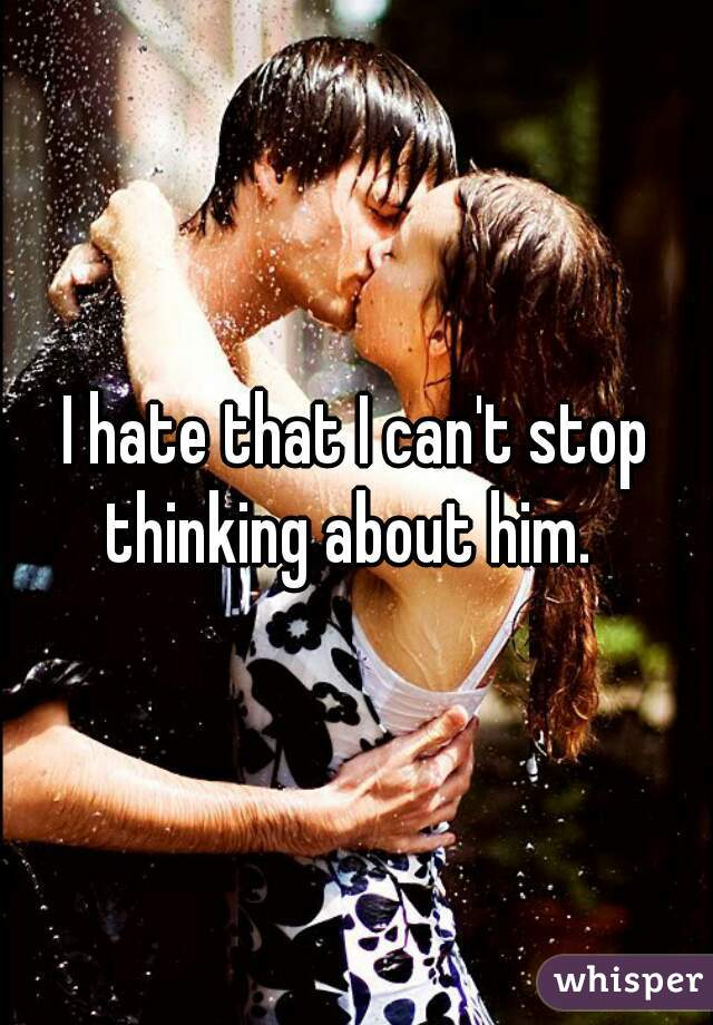 I hate that I can't stop thinking about him.