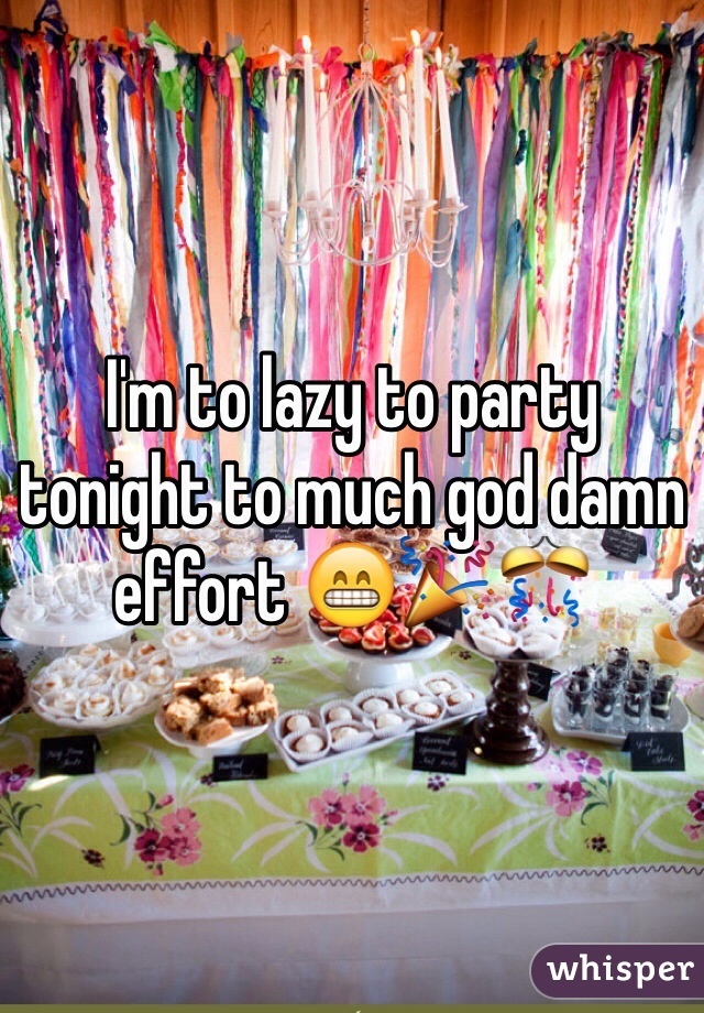 I'm to lazy to party tonight to much god damn effort 😁🎉🎊