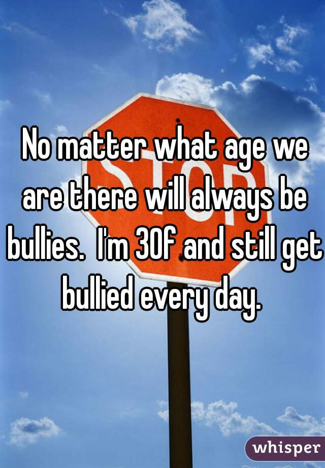 No matter what age we are there will always be bullies.  I'm 30f and still get bullied every day.