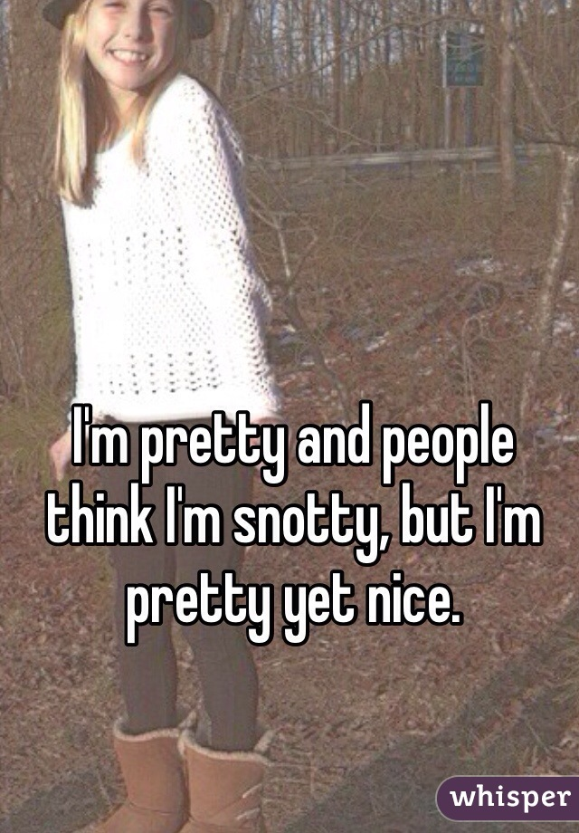 I'm pretty and people think I'm snotty, but I'm pretty yet nice.