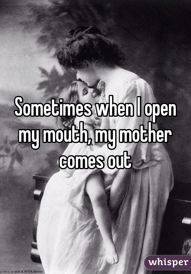 Sometimes when I open my mouth, my mother comes out