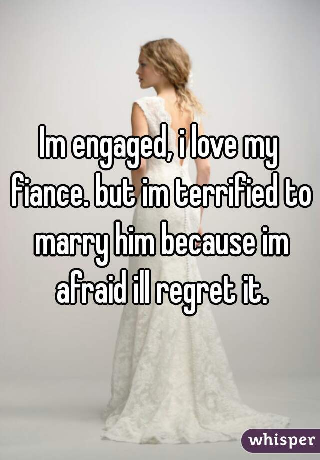 Im engaged, i love my fiance. but im terrified to marry him because im afraid ill regret it.