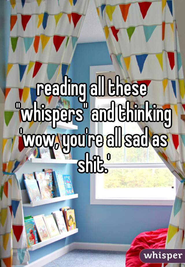 """reading all these """"whispers"""" and thinking 'wow, you're all sad as shit.'"""