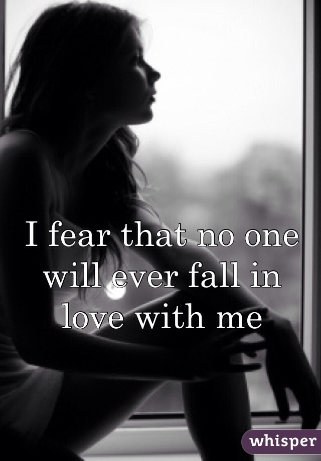 I fear that no one will ever fall in love with me