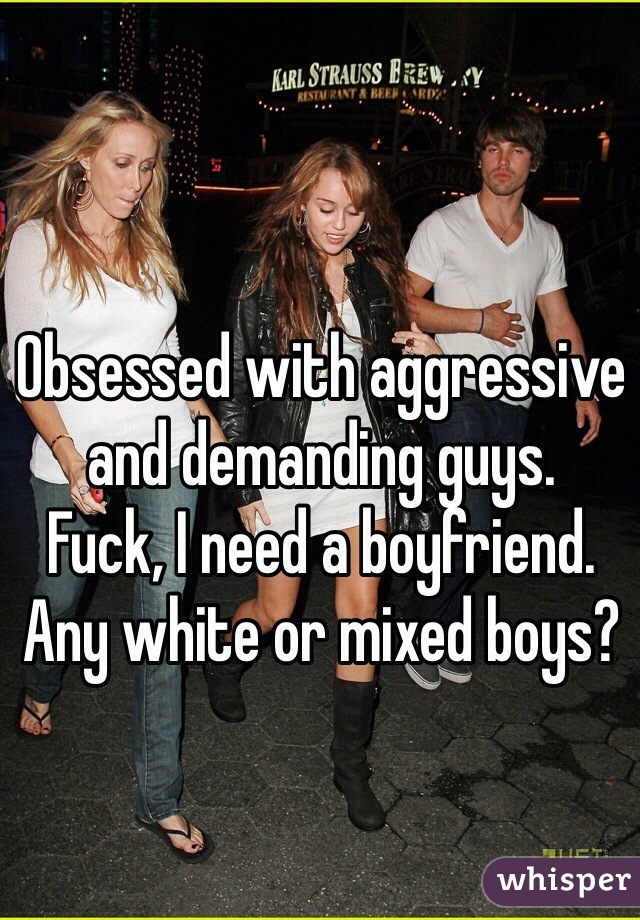 Obsessed with aggressive and demanding guys. Fuck, I need a boyfriend. Any white or mixed boys?