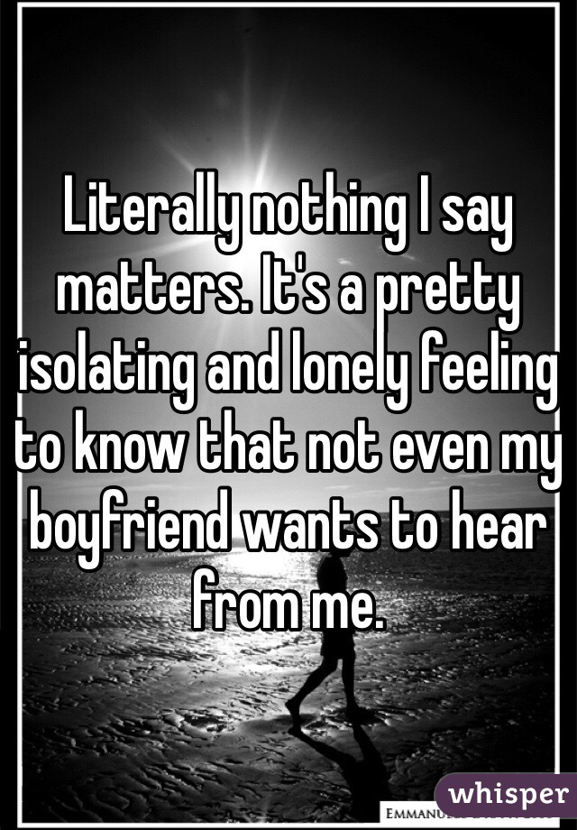 Literally nothing I say matters. It's a pretty isolating and lonely feeling to know that not even my boyfriend wants to hear from me.