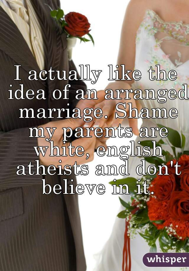 I actually like the idea of an arranged marriage. Shame my parents are white, english atheists and don't believe in it.